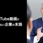 第77話:YouTube動画に取り組まない企業の末路